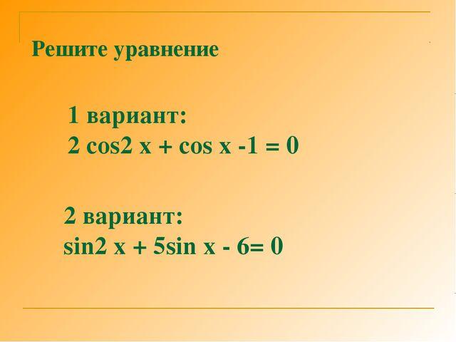 Решите уравнение 1 вариант: 2 cos2 x + cos x -1 = 0 2 вариант: sin2 x + 5sin...