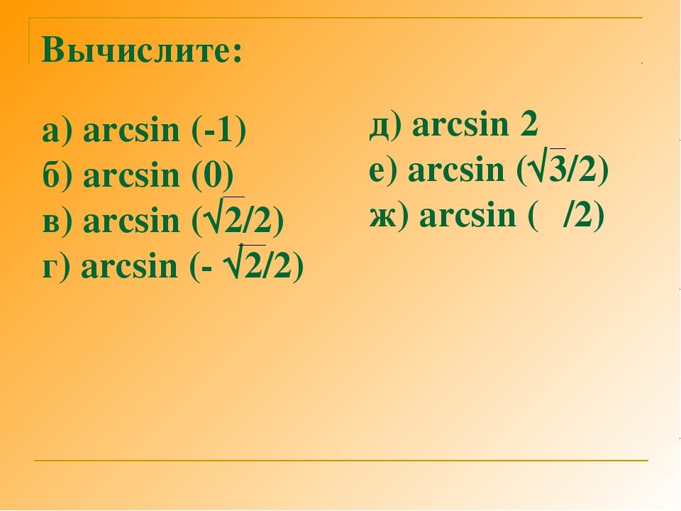 Вычислите: а) arcsin (-1) б) arcsin (0) в) arcsin (√2/2) г) arcsin (- √2/2) д...