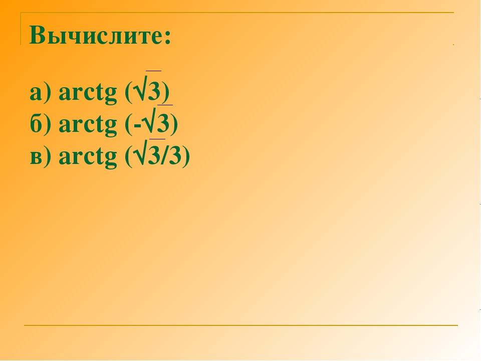 Вычислите: а) arctg (√3) б) arctg (-√3) в) arctg (√3/3)