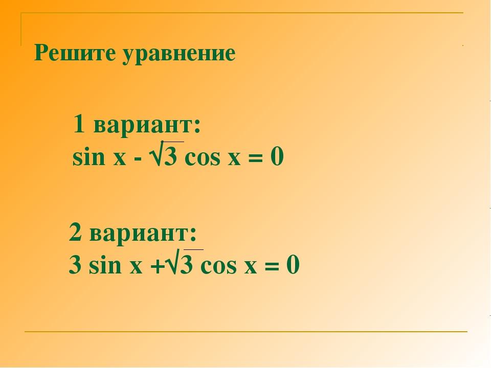 Решите уравнение 1 вариант: sin x - √3 cos x = 0 2 вариант: 3 sin x +√3 cos x...