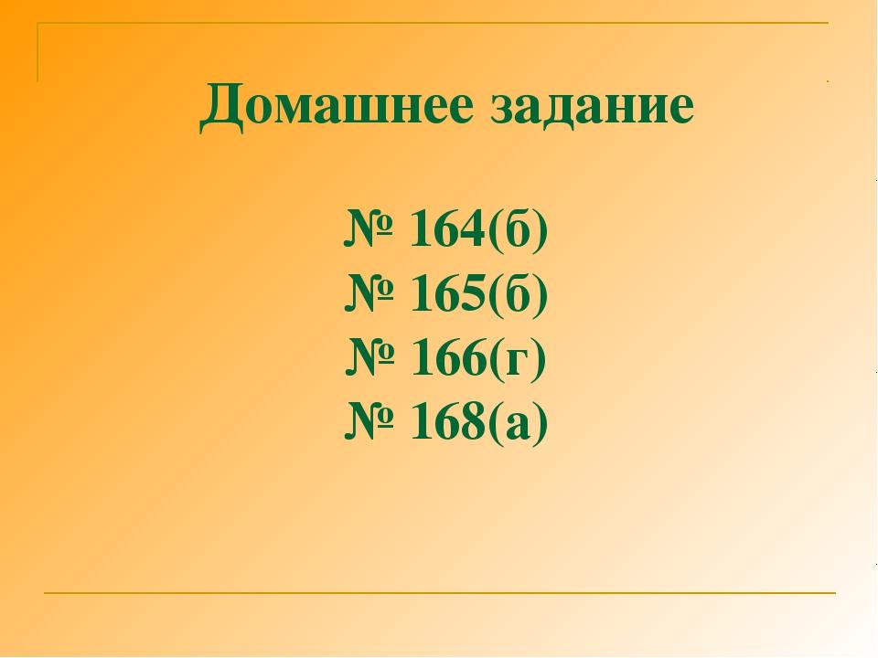 Домашнее задание № 164(б) № 165(б) № 166(г) № 168(а)