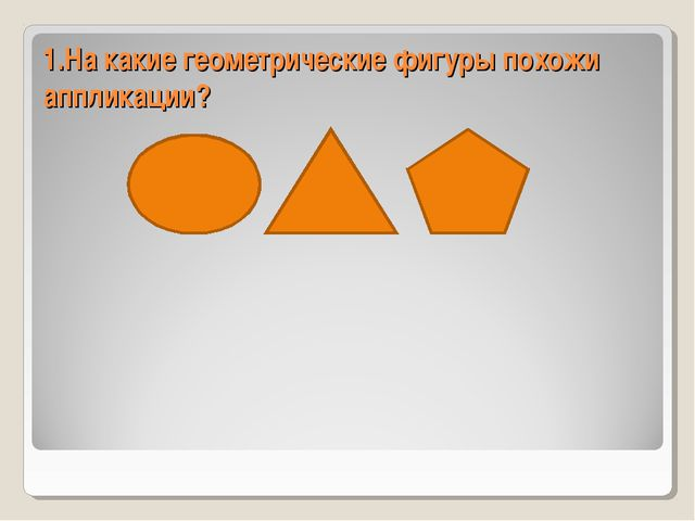 1.На какие геометрические фигуры похожи аппликации?