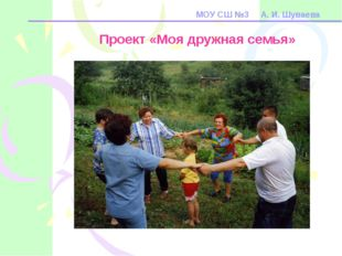 МОУ СШ №3 А. И. Шуваева Проект «Моя дружная семья»