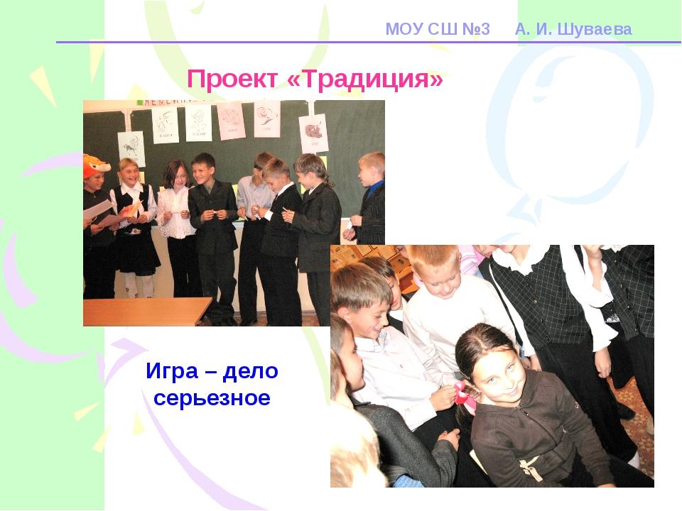 МОУ СШ №3 А. И. Шуваева Проект «Традиция» Игра – дело серьезное