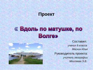 Проект Составил: ученик 8 класса Маскин Илья Руководитель проекта: учитель ге