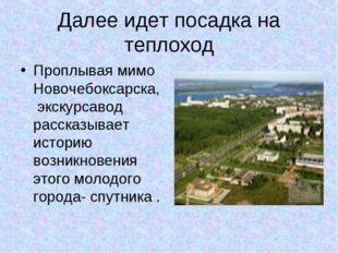 Далее идет посадка на теплоход Проплывая мимо Новочебоксарска, экскурсавод ра