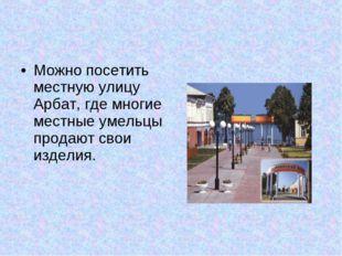 Можно посетить местную улицу Арбат, где многие местные умельцы продают свои и