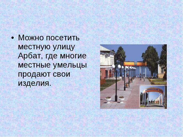 Можно посетить местную улицу Арбат, где многие местные умельцы продают свои и...