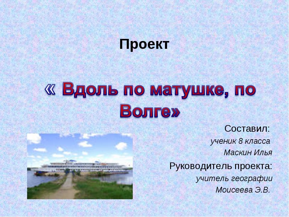 Проект Составил: ученик 8 класса Маскин Илья Руководитель проекта: учитель ге...