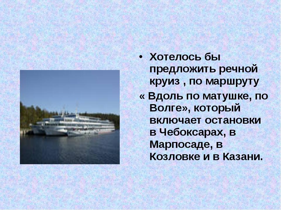 Хотелось бы предложить речной круиз , по маршруту « Вдоль по матушке, по Волг...