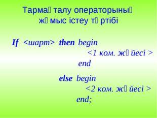 Тармақталу операторының жұмыс істеу тәртібі then  begin  end If else begin  е
