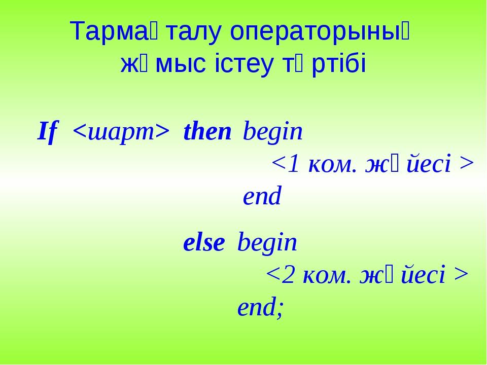 Тармақталу операторының жұмыс істеу тәртібі then  begin  end If else begin  е...