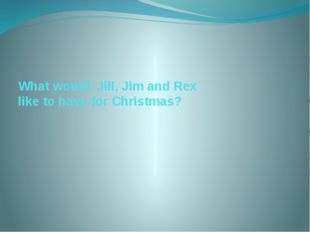 What would Jill, Jim and Rex like to have for Christmas?