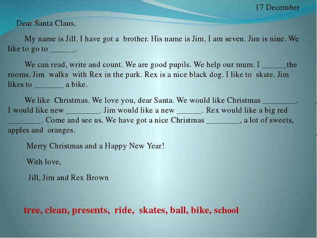 17 December Dear Santa Claus, My name is Jill. I have got a brother. His nam...