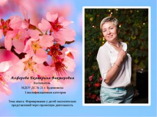Алферова Екатерина Викторовна Воспитатель МДОУ ДС № 21 г. Буденновска I квал