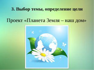 3. Выбор темы, определение цели Проект «Планета Земля – наш дом»