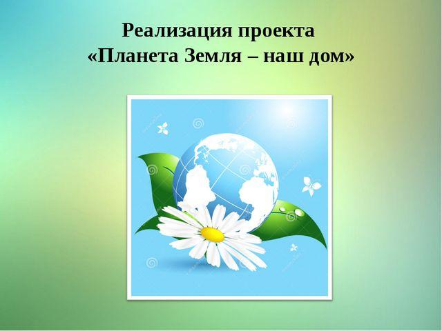 Реализация проекта «Планета Земля – наш дом»