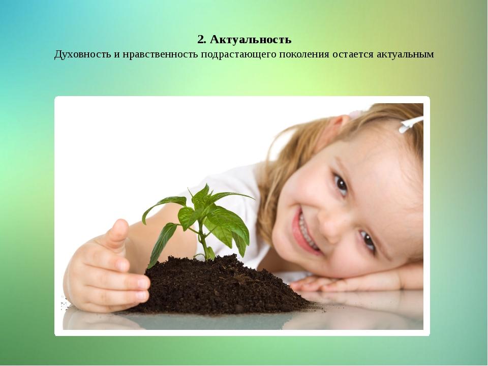 2. Актуальность Духовность и нравственность подрастающего поколения остается...
