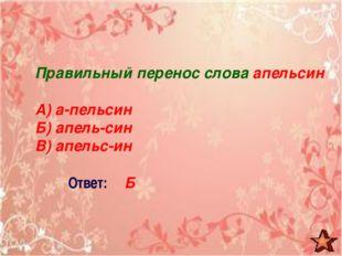 Правильный перенос слова апельсин А) а-пельсин Б) апель-син В) апельс-ин Отве