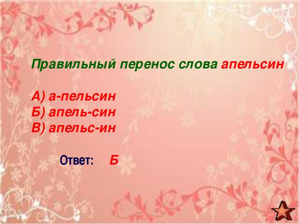 Правильный перенос слова апельсин А) а-пельсин Б) апель-син В) апельс-ин Отве...