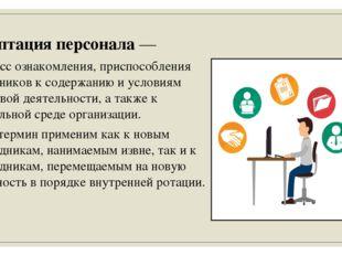 Адаптация персонала — процесс ознакомления, приспособления работников к содер