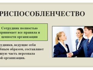 ПРИСПОСОБЛЕНЧЕСТВО Сотрудник полностью принимает все правила и ценности орган