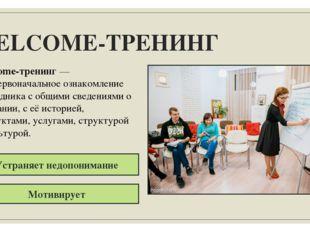 WELCOME-ТРЕНИНГ Welcome-тренинг — это первоначальное ознакомление сотрудника