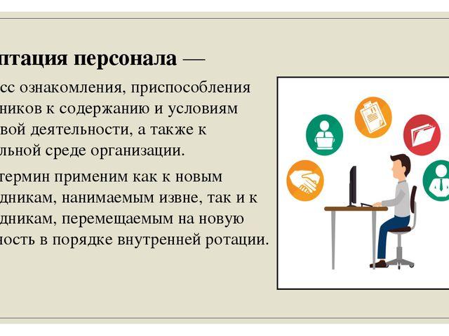 Адаптация персонала — процесс ознакомления, приспособления работников к содер...