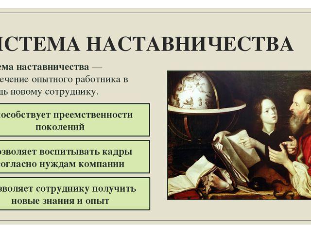 СИСТЕМА НАСТАВНИЧЕСТВА Система наставничества — привлечение опытного работник...