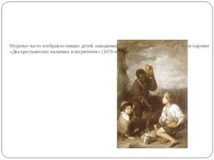 Мурильо часто изображал нищих детей, наводнивших севильские улицы, таких как