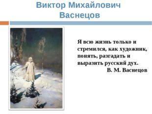 Виктор Михайлович Васнецов Я всю жизнь только и стремился, как художник, поня