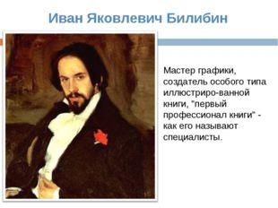 Иван Яковлевич Билибин Мастер графики, создатель особого типа иллюстриро-ванн