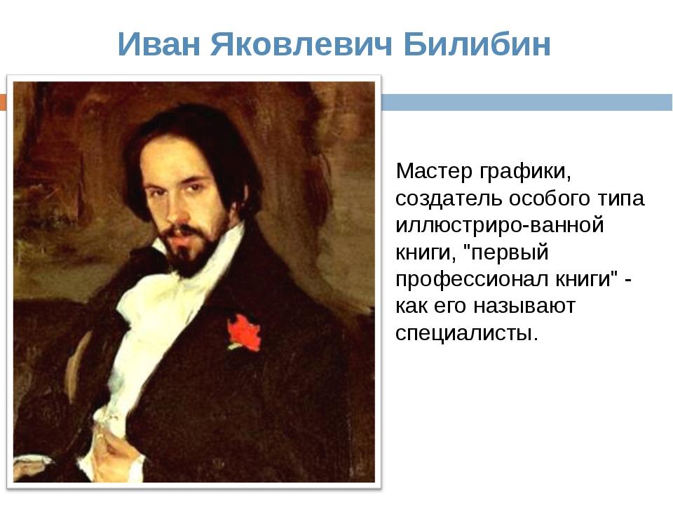 Иван Яковлевич Билибин Мастер графики, создатель особого типа иллюстриро-ванн...