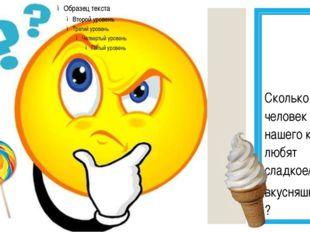 Сколько человек из нашего класса любят сладкое/ вкусняшки ?