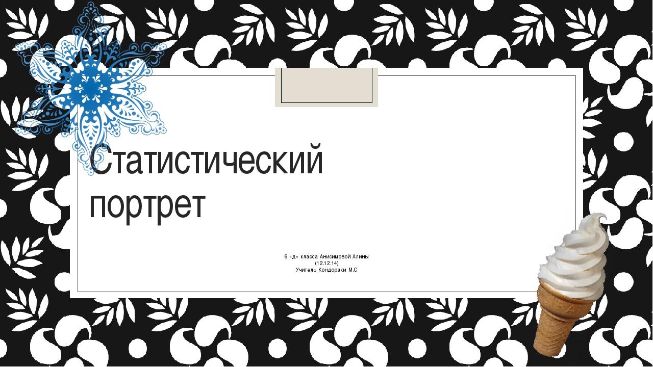 Статистический портрет 6 «д» класса Анисимовой Алины (12.12.14) Учитель Кондо...
