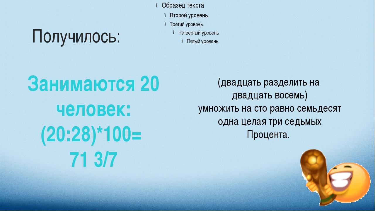 Получилось: Занимаются 20 человек: (20:28)*100= 71 3/7 (двадцать разделить на...