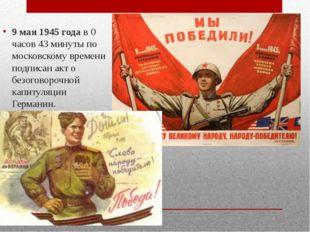 9 мая 1945 годав 0 часов 43 минуты по московскому времени подписан акт о бе