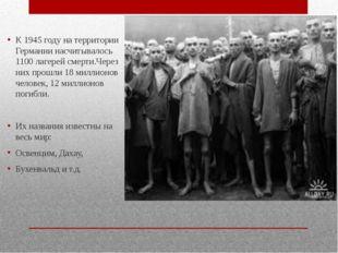 К 1945 году на территории Германии насчитывалось 1100 лагерей смерти.Через н