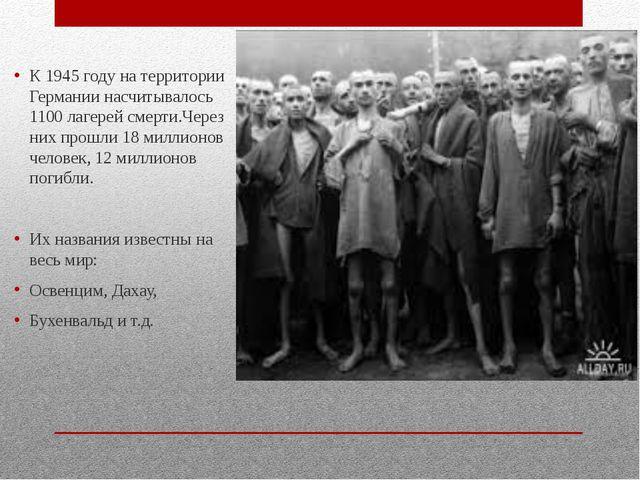 К 1945 году на территории Германии насчитывалось 1100 лагерей смерти.Через н...