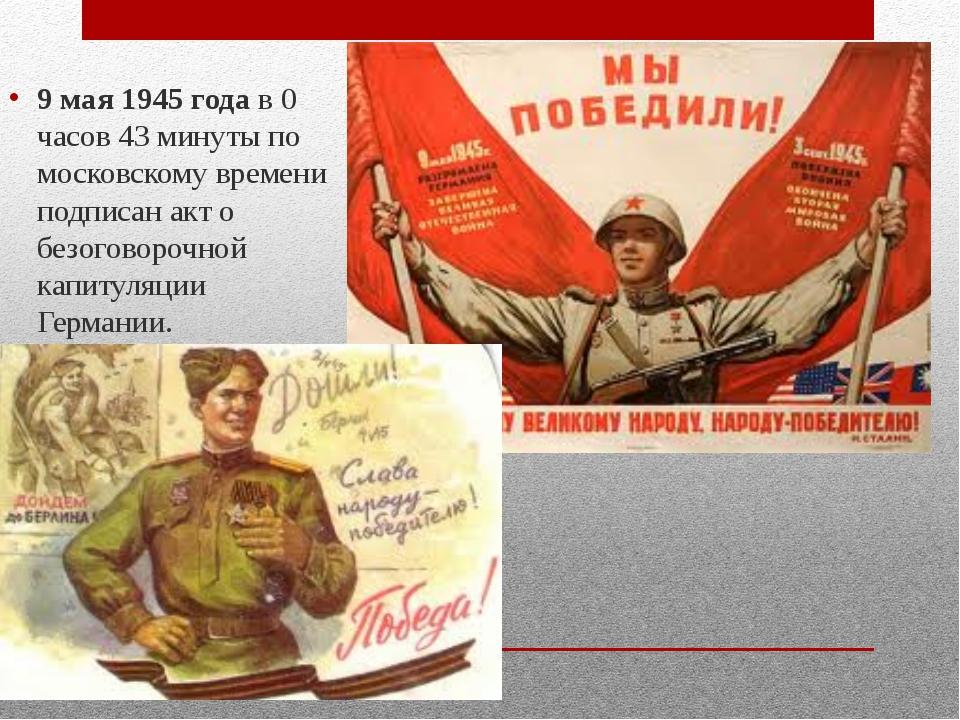 9 мая 1945 годав 0 часов 43 минуты по московскому времени подписан акт о бе...