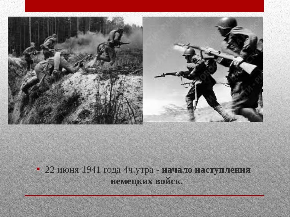 22 июня 1941 года 4ч.утра -начало наступления немецких войск.