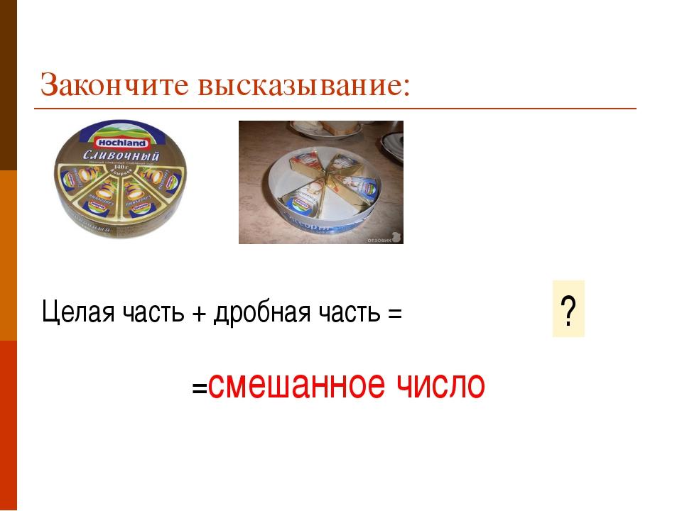Закончите высказывание: Целая часть + дробная часть = ? =смешанное число