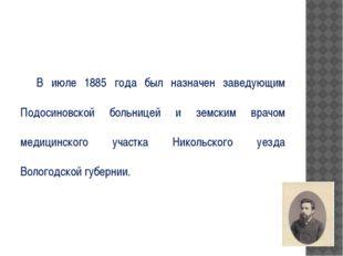 В июле 1885 года был назначен заведующим Подосиновской больницей и земским в
