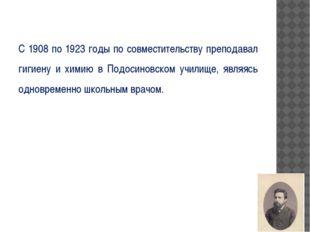 С 1908 по 1923 годы по совместительству преподавал гигиену и химию в Подосин