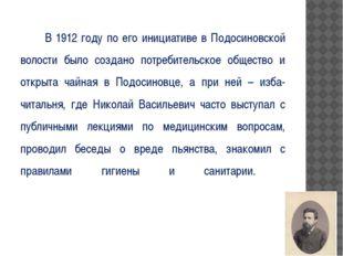 В 1912 году по его инициативе в Подосиновской волости было создано потребите