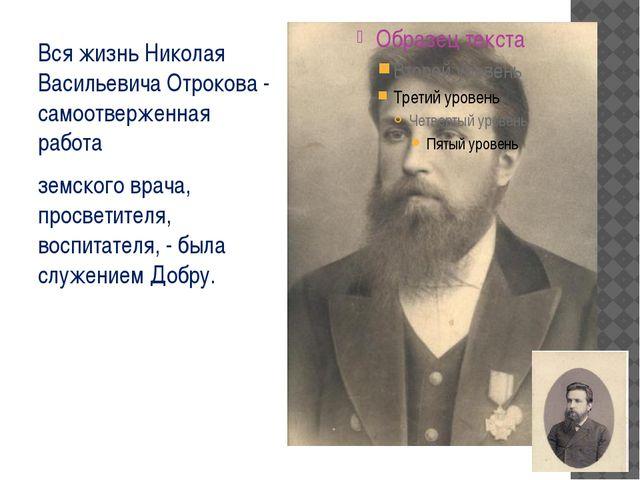 Вся жизнь Николая Васильевича Отрокова - самоотверженная работа земского врач...