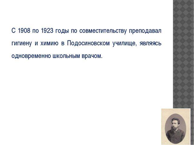 С 1908 по 1923 годы по совместительству преподавал гигиену и химию в Подосин...