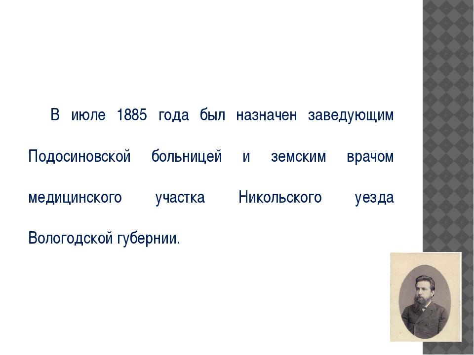 В июле 1885 года был назначен заведующим Подосиновской больницей и земским в...