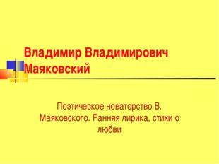 Владимир Владимирович Маяковский Поэтическое новаторство В. Маяковского. Ранн
