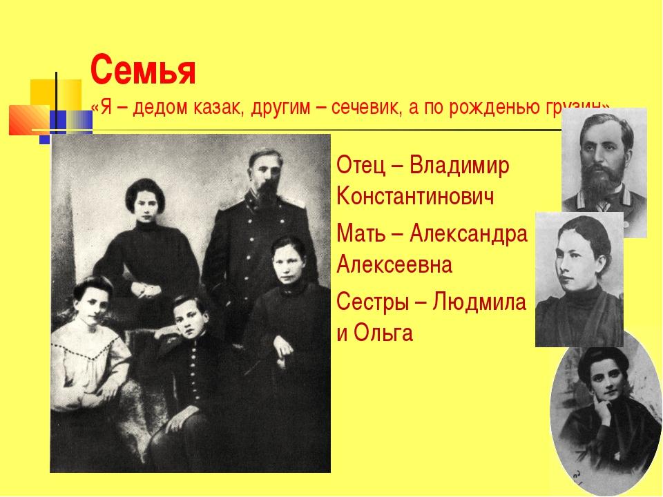 Семья «Я – дедом казак, другим – сечевик, а по рожденью грузин» Отец – Владим...